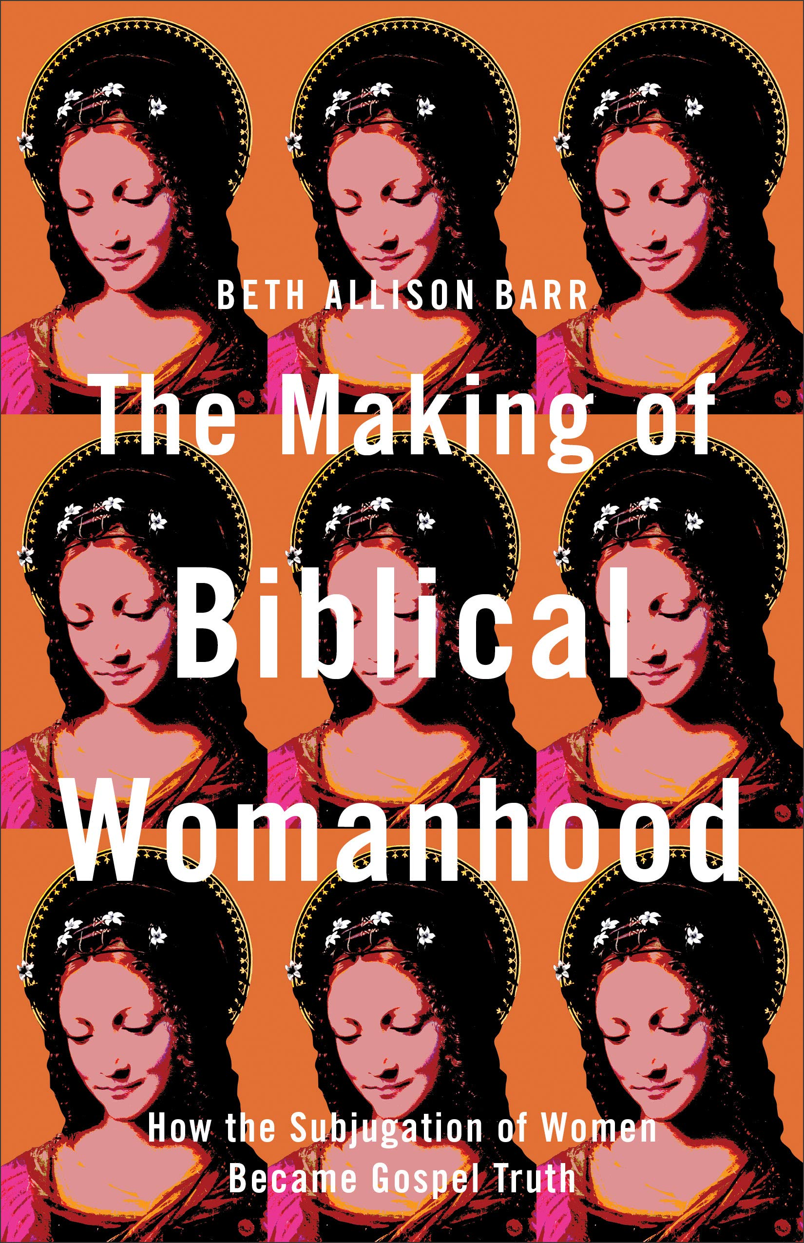 The Making of Biblical Womanhood: How the Subjugation of Women Became  Gospel Truth: Barr, Beth Allison: 9781587434709: Amazon.com: Books