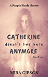 Catherine Doesn't Live Here Anymore (A Purple Finch Horror Book 1)