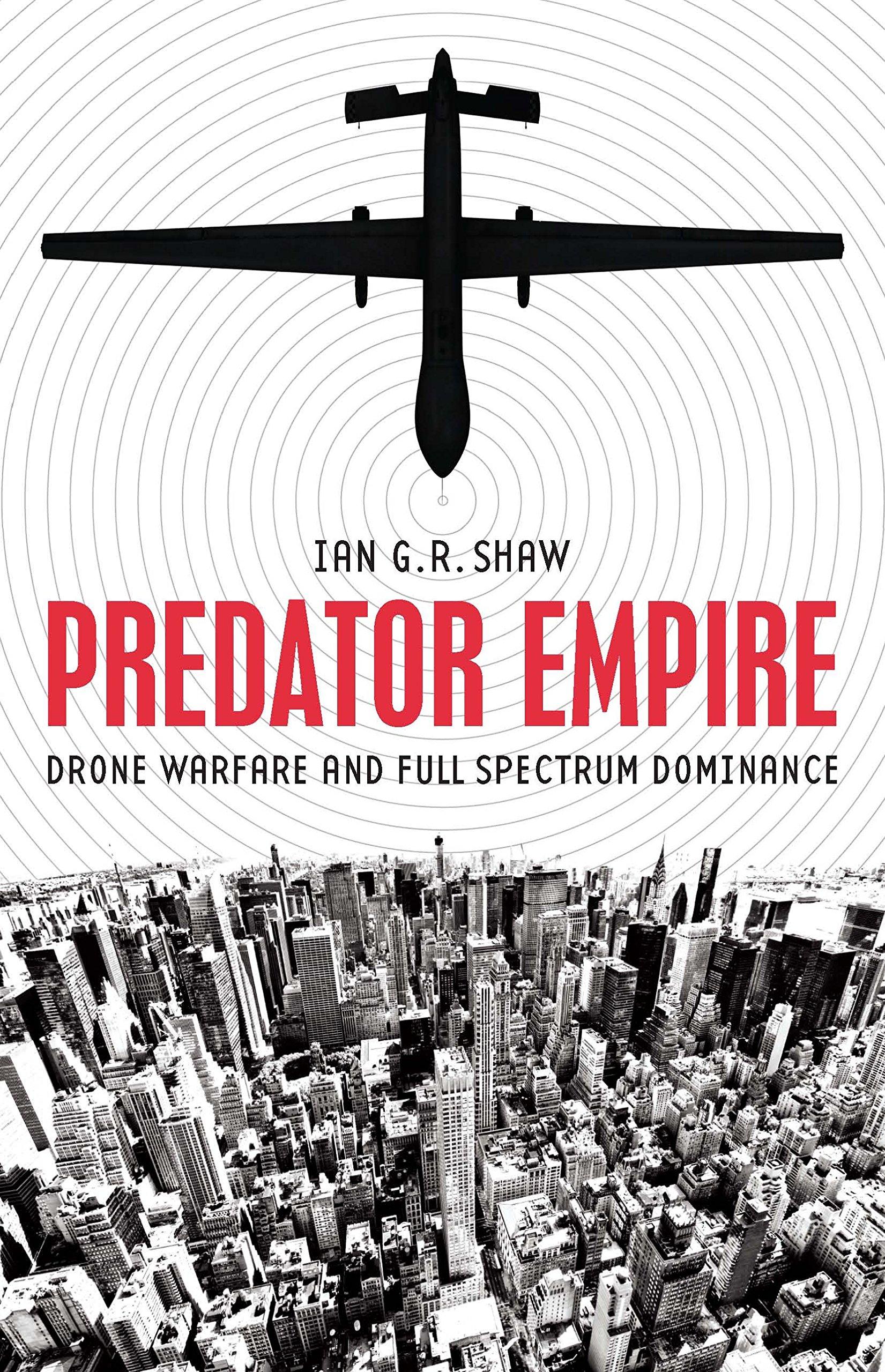 Predator Empire: Drone Warfare And Full Spectrum Dominance: Ian G R Shaw:  9780816694747: Amazon: Books