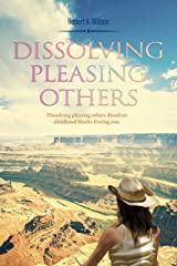 Dissolving Pleasing Others: Dissolving Pleasing Others dissolves childhood blocks freeing you. (Innocence of Inspiration Book 1) Kindle Edition