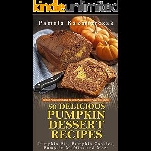 50 Delicious Pumpkin Dessert Recipes – Pumpkin Pie, Pumpkin Cookies, Pumpkin Muffins and More (The Ultimate Pumpkin…