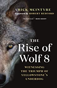 The Rise of Wolf 8: Witnessing the Triumph of Yellowstone's Underdog (The Alpha Wolves of Yellowstone)
