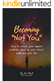 """Becoming """"Not You"""": How to unlock your highest potential, clean up your mind & embrace your life"""