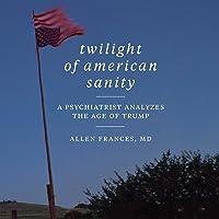 Twilight of American Sanity: A Psychiatrist Analyzes the Age of Trump