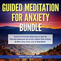 Guided Meditation for Anxiety Bundle: Positive Affirmations Meditations to Help You Overcome Depression and Anxiety, Reduce Panic Attacks, Be Worry Free, Guided Imagery and Relaxation Techniques