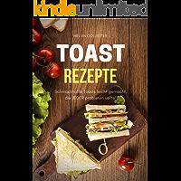 Toast Rezepte: Schmackhafte Toasts leicht gemacht, die JEDER probieren sollte (German Edition)