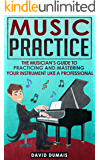 Music Practice: The Musician's Guide To Practicing And Mastering Your Instrument Like A Professional (Music, Practice, Performance, Music Theory, Music ... Guitar, Piano, Violin) (English Edition)