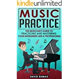 Music Practice: The Musician's Guide To Practicing And Mastering Your Instrument Like A Professional (Music, Practice, Perfor