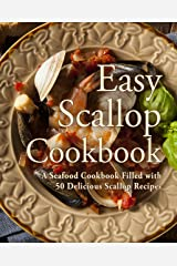 Easy Scallop Cookbook: A Seafood Cookbook Filled with 50 Delicious Scallop Recipes Kindle Edition