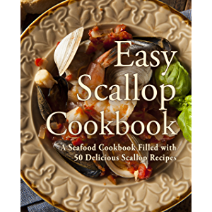 Easy Scallop Cookbook: A Seafood Cookbook Filled with 50 Delicious Scallop Recipes