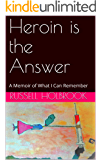 Heroin is the Answer: A Memoir of What I Can Remember