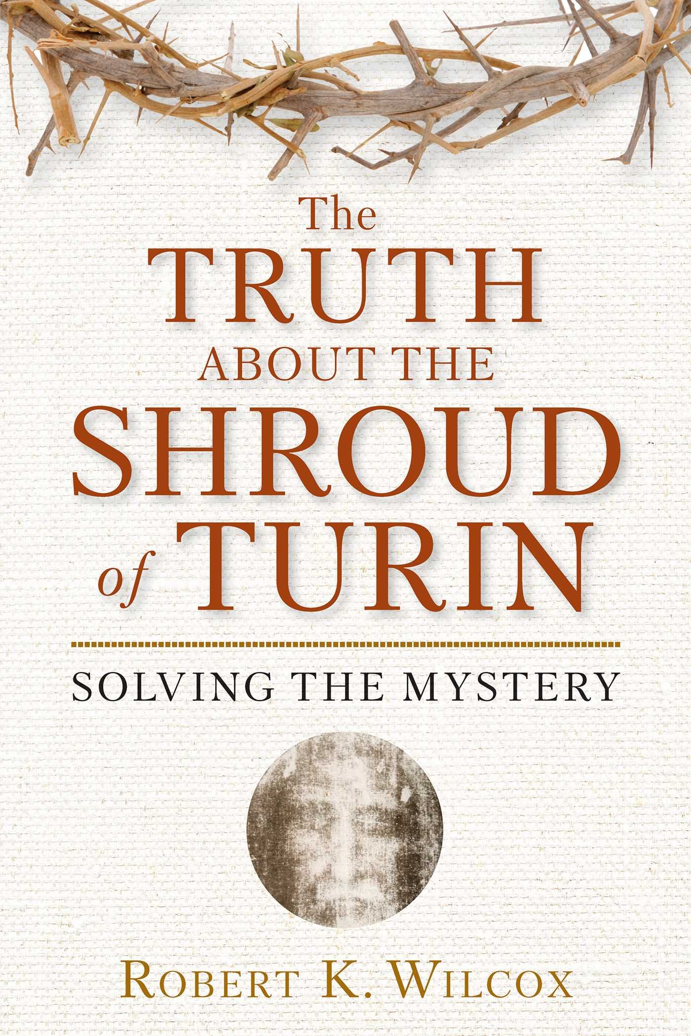 The Truth About The Shroud Of Turin Solving The Mystery Robert K