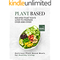 Plant Based Recipes That You'd Love to Prepare Over and Over!: Delicious Plant Based Recipes for Healthy Living