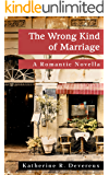 The Wrong Kind of Marriage: A Romantic Novella