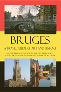 Bruges - A Travel Guide of Art and History: A comprehensive guide to the architecture