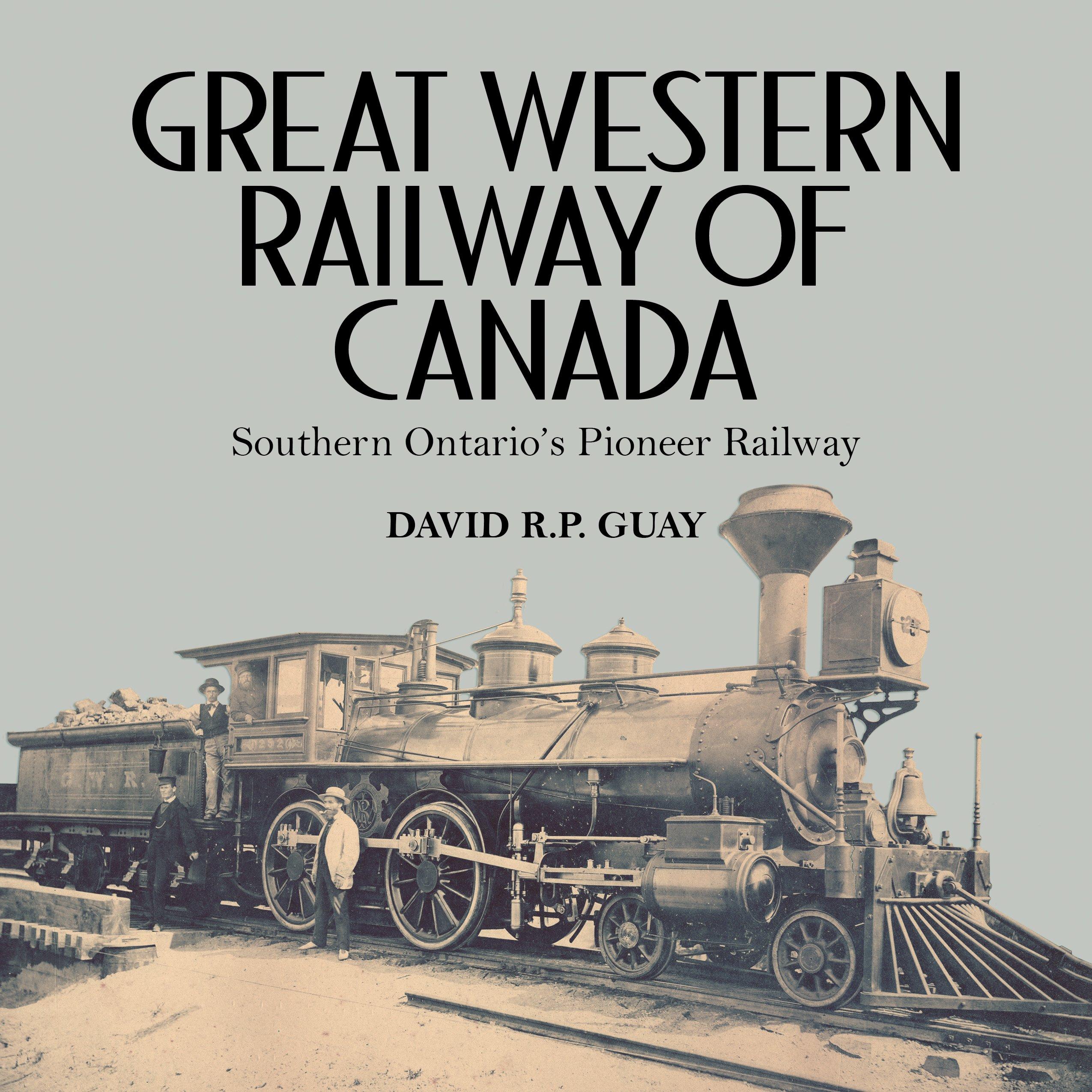 Great Western Railway of Canada: Southern Ontario's Pioneer Railway: Guay,  David R.P.: 9781459732827: Amazon.com: Books