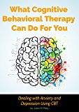 What Cognitive Behavioral Therapy Can Do For You: Dealing with Anxiety and Depression Using CBT