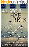 All About Fixie Bikes: Things To Know Before Getting Your Fixed-Gear Bicycle (fixie bike, fixie bikes, specialized bikes, fixed gear, single speed, commute. repair) (Fixie Bikes, Bicycle Book 1)