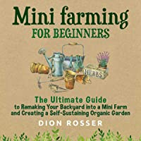 Mini Farming for Beginners: The Ultimate Guide to Remaking Your Backyard Into a Mini Farm and Creating a Self-Sustaining…