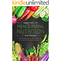Vegan Keto 101 - Meals, Plans, Nutrition And Recipes: The Ultimate Guide to Rapid Weight Loss on a Low-Carb Plant Based Ketogenic Diet (English Edition)