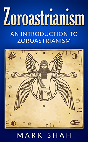 Zoroastrianism: An Introduction to Zoroastrianism (Zoroaster; Mazdayasna; Ahura Mazda; Ashu Zarathushtra)