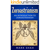 Zoroastrianism: An Introduction to Zoroastrianism (Zoroaster, Mazdayasna, Ahura Mazda, Ashu Zarathushtra)