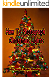 How To Photograph Christmas Lights (On Target Photo Training Book 37)