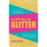 A Life Full of Glitter: A Guide to Positive Thinking, Self-Acceptance, and Finding Your Sparkle in a (Sometimes) Negative World