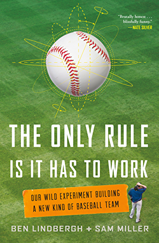 The Only Rule Is It Has to Work: Our Wild Experiment Building a New Kind of Baseball Team