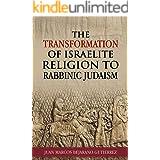 The Transformation of Israelite Religion to Rabbinic Judaism