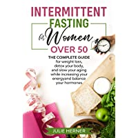 Intermittent Fasting for Woman Over 50: The complete guide for weight loss, detox...