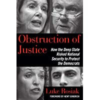 Obstruction of Justice: How the Deep State Risked National Security to Protect the...