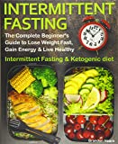 Intermittent Fasting: The Complete Beginner's Guide to Lose Weight Fast, Gain Energy & Live Healthy. Intermittent…