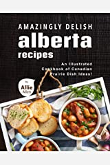 Amazingly Delish Alberta Recipes: An Illustrated Cookbook of Canadian Prairie Dish Ideas! Kindle Edition