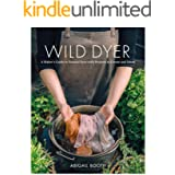 The Wild Dyer: A Maker's Guide to Natural Dyes with Beautiful Projects to create and stitch