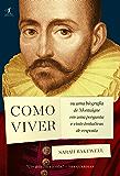 Como viver: ou Uma biografia de Montaigne em uma pergunta e vinte tentativas de resposta