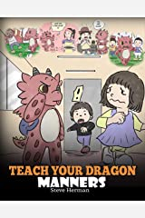Teach Your Dragon Manners: Train Your Dragon To Be Respectful. A Cute Children Story To Teach Kids About Manners, Respect and How To Behave. (My Dragon Books Book 23) Kindle Edition