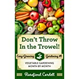 Don't Throw In the Trowel!: Vegetable Gardening Month by Month (Easy-Growing Gardening Book 1)