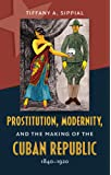 Prostitution, Modernity, and the Making of the Cuban Republic, 1840-1920 (Envisioning Cuba)