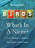 Birds What's in a Name?: from Accipiter to Zoothera The Origin of Bird Names
