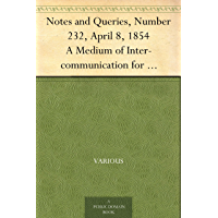 Notes and Queries, Number 232, April 8, 1854 A Medium of Inter-communication for Literary Men, Artists, Antiquaries, Genealogists, etc