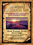 THE MIRACLE OF ESSENTIAL OILS: Harnessing the Power of Botanicals to Ease Physical, Emotional and Psychological Trauma