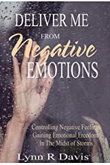 Deliver Me From Negative Emotions: Controlling Negative Feelings and Gaining Emotional Freedom In The Midst of Life's Storms (Negative Self Talk Book 2) Kindle Edition