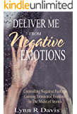 Deliver Me From Negative Emotions: Emotional Self Help for Controlling Negative Feelings and Gaining Emotional Freedom (Negative Self Talk Book 2)