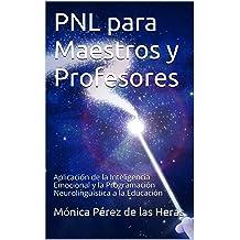 PNL para Maestros y Profesores: Aplicación de la Inteligencia Emocional y la Programación Neurolingüística a la Educación (PNL para Profesionales nº 5) ...