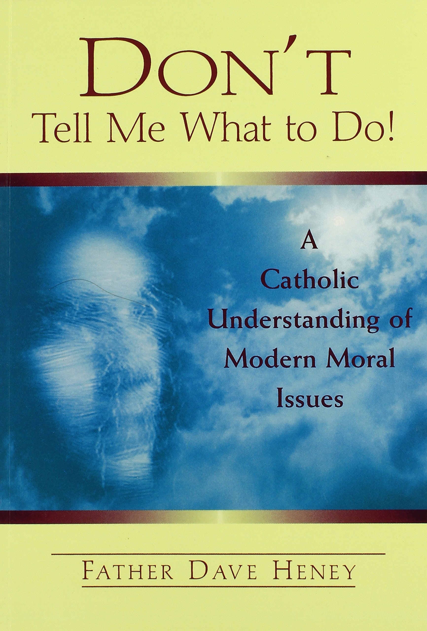 Read Online Don't Tell Me What to Do! A Catholic Understanding of Modern Moral Issues ebook