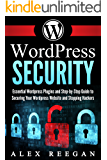 WordPress Security: Essential WordPress Security Plugins and Step-by-Step Guide to Securing Your WordPress Website and Stopping Hackers (WordPress Security, WordPress Plugins, WordPress Book 1)