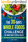 The 30 Days Whole Foods Challenge. The Smart Guide to Total Health: 120 recipes for day by day diet program