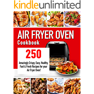 Air Fryer Oven Cookbook: 250 Amazingly Crispy, Easy, Healthy, Fast & Fresh Recipes for your Air Fryer Oven!