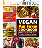 Vegan Air Fryer Cookbook: 600 Simple, Easy and Delicious Recipes to Help You Succeed: Fast and Healthy Meals with 1000 Day Meal Plan For Whole Family: 5 Proven Secret Tips